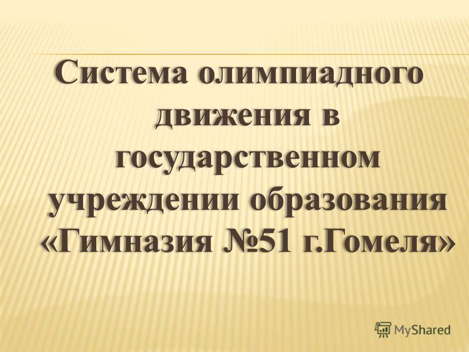 Система олимпиадного движения в государственном учреждении образования «Гимназия 51 г.Гомеля»