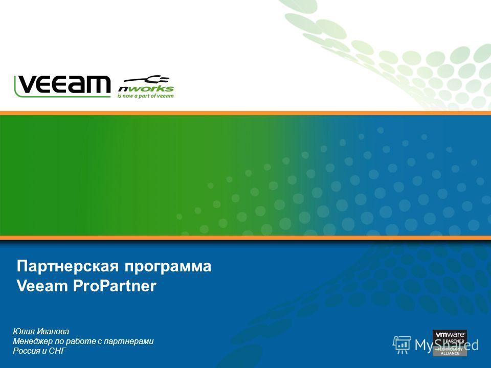 Юлия Иванова Менеджер по работе с партнерами Россия и СНГ Партнерская программа Veeam ProPartner