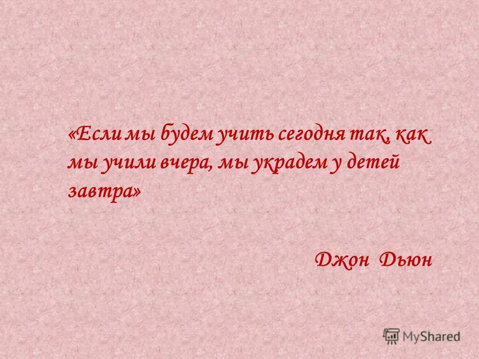 «Если мы будем учить сегодня так, как мы учили вчера, мы украдем у детей завтра» Джон Дьюн