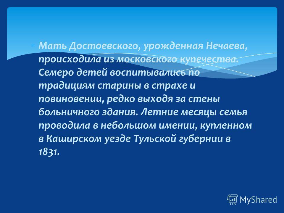Федор Михайлович, второй сын в семье, родился 11 ноября (по старому стилю - 30 октября) 1821 в Москве, в здании Мариинской больницы для бедных, где отец его служил штаблекарем.