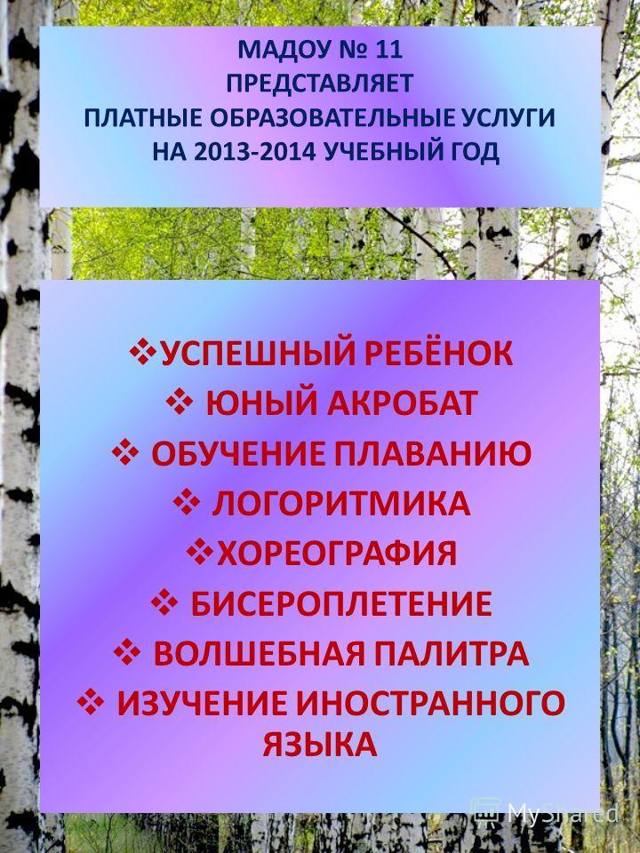 МАДОУ 11 ПРЕДСТАВЛЯЕТ ПЛАТНЫЕ ОБРАЗОВАТЕЛЬНЫЕ УСЛУГИ НА 2013-2014 УЧЕБНЫЙ ГОД УСПЕШНЫЙ РЕБЁНОК ЮНЫЙ АКРОБАТ ОБУЧЕНИЕ ПЛАВАНИЮ ЛОГОРИТМИКА ХОРЕОГРАФИЯ БИСЕРОПЛЕТЕНИЕ ВОЛШЕБНАЯ ПАЛИТРА ИЗУЧЕНИЕ ИНОСТРАННОГО ЯЗЫКА