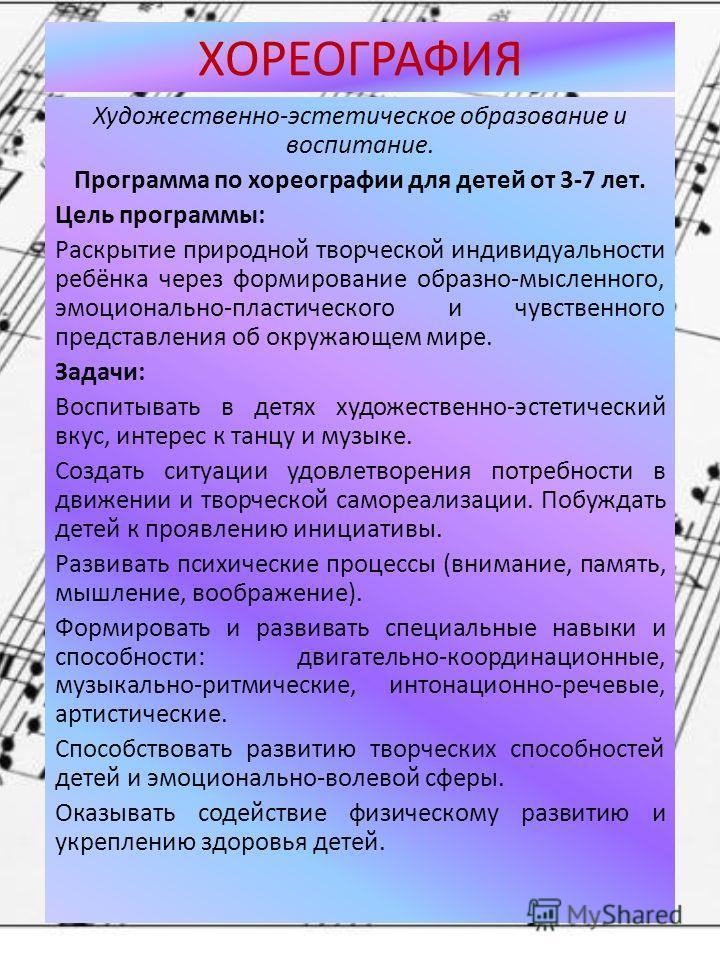 ХОРЕОГРАФИЯ Художественно-эстетическое образование и воспитание. Программа по хореографии для детей от 3-7 лет. Цель программы: Раскрытие природной творческой индивидуальности ребёнка через формирование образно-мысленного, эмоционально-пластического