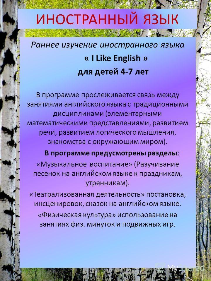 ИНОСТРАННЫЙ ЯЗЫК Раннее изучение иностранного языка « I Like English » для детей 4-7 лет В программе прослеживается связь между занятиями английского языка с традиционными дисциплинами (элементарными математическими представлениями, развитием речи, р