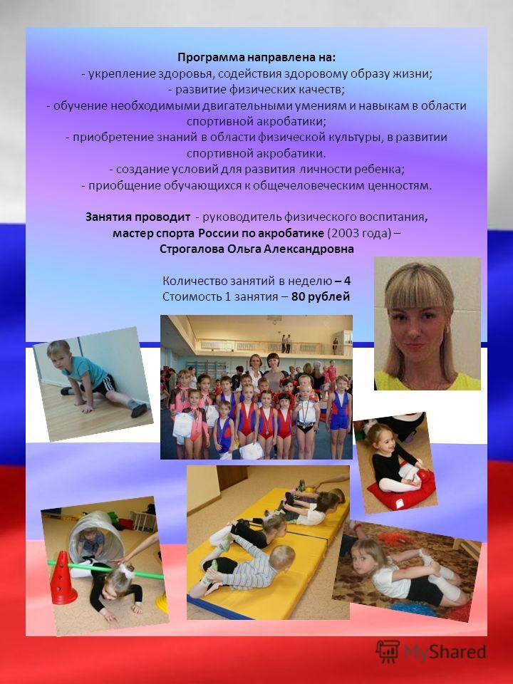 Программа направлена на: - укрепление здоровья, содействия здоровому образу жизни; - развитие физических качеств; - обучение необходимыми двигательными умениям и навыкам в области спортивной акробатики; - приобретение знаний в области физической куль