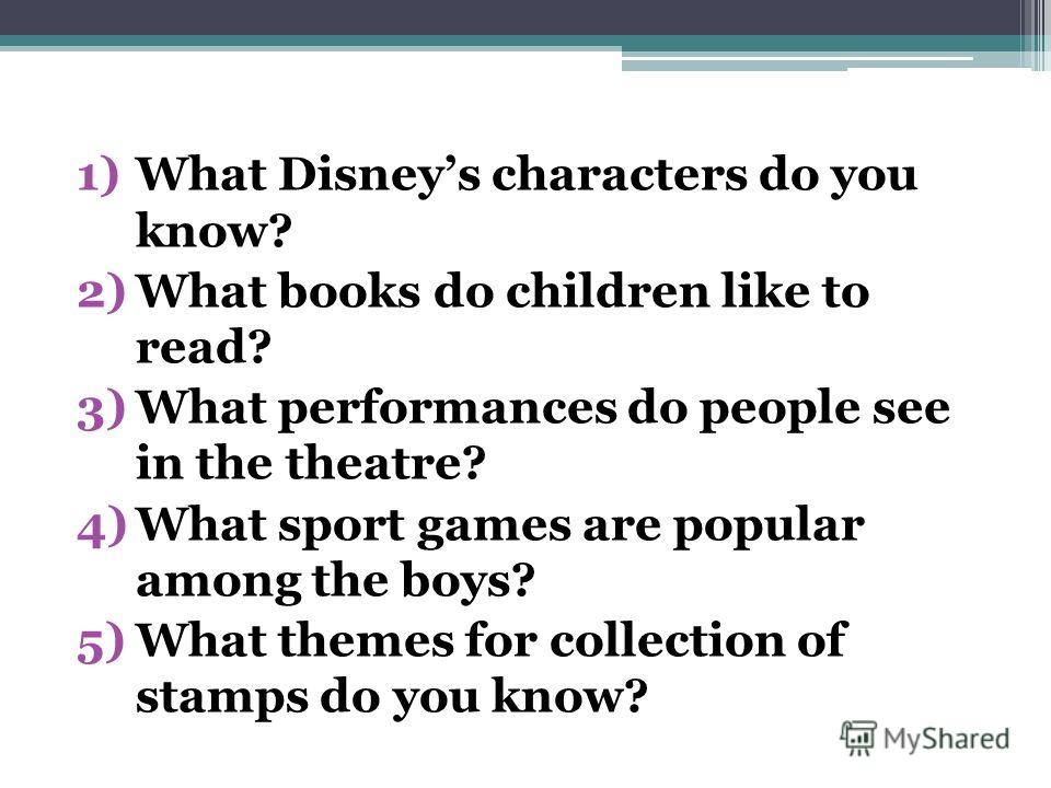 1)What Disneys characters do you know? 2)What books do children like to read? 3)What performances do people see in the theatre? 4)What sport games are popular among the boys? 5)What themes for collection of stamps do you know?