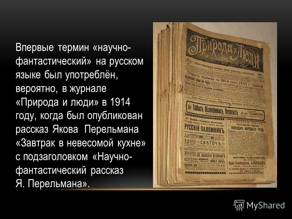 Впервые термин «научно- фантастический» на русском языке был употреблён, вероятно, в журнале «Природа и люди» в 1914 году, когда был опубликован рассказ Якова Перельмана «Завтрак в невесомой кухне» с подзаголовком «Научно- фантастический рассказ Я. П