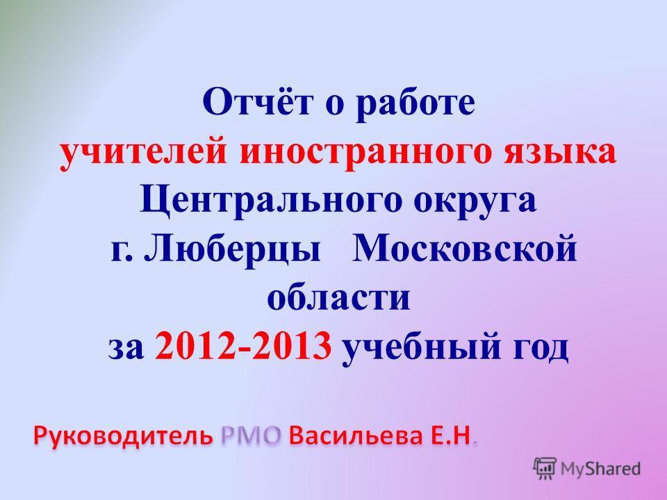 Отчёт о работе учителей иностранного языка Центрального округа г. Люберцы Московской области за 2012-2013 учебный год