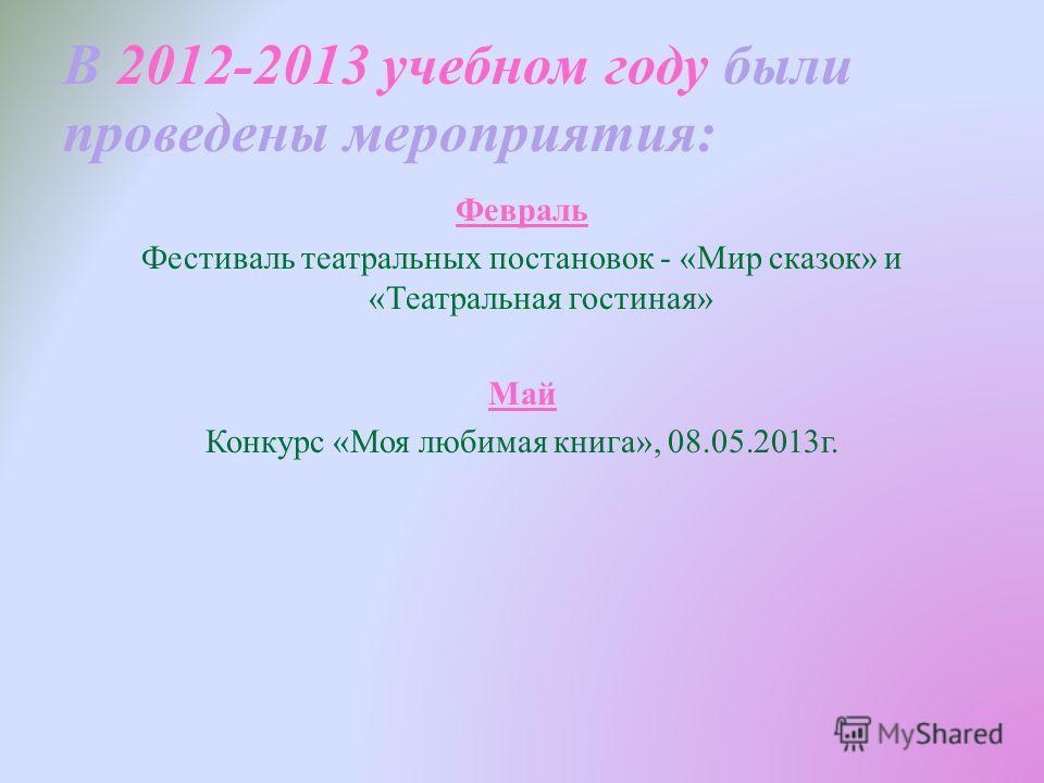 В 2012-2013 учебном году были проведены мероприятия: Февраль Фестиваль театральных постановок - «Мир сказок» и «Театральная гостиная» Май Конкурс «Моя любимая книга», 08.05.2013г.
