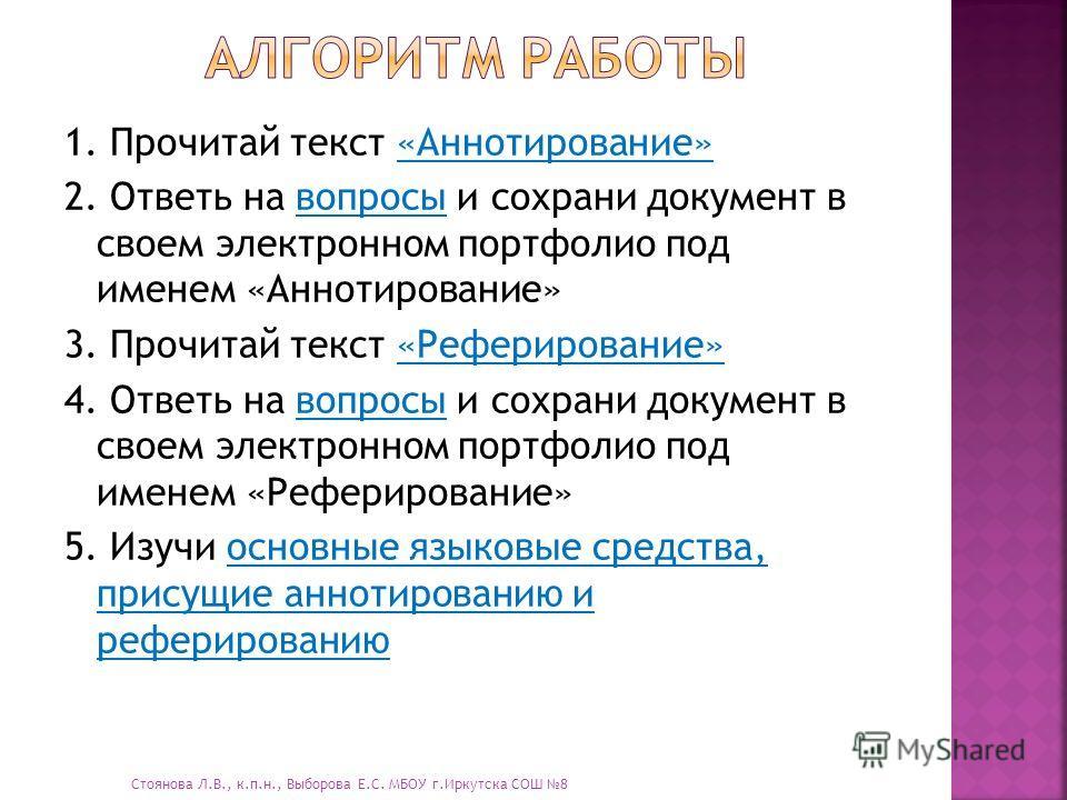 1. Прочитай текст «Аннотирование»«Аннотирование» 2. Ответь на вопросы и сохрани документ в своем электронном портфолио под именем «Аннотирование»вопросы 3. Прочитай текст «Реферирование»«Реферирование» 4. Ответь на вопросы и сохрани документ в своем
