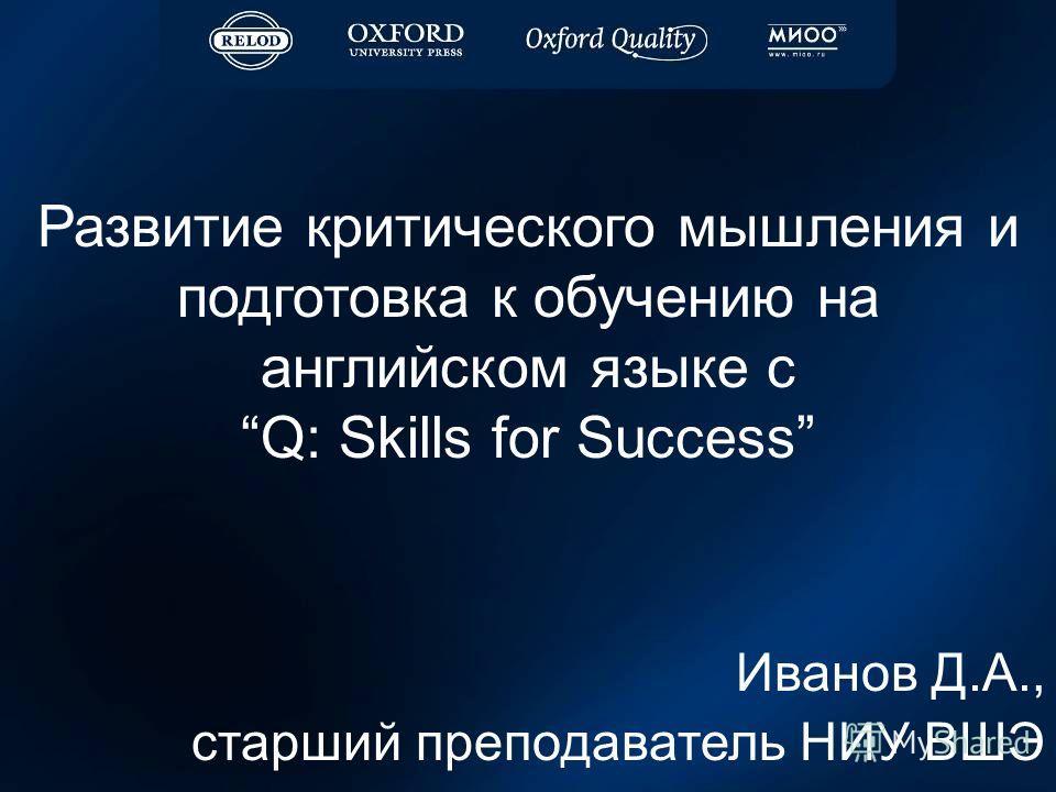 Развитие критического мышления и подготовка к обучению на английском языке с Q: Skills for Success Иванов Д.А., старший преподаватель НИУ ВШЭ