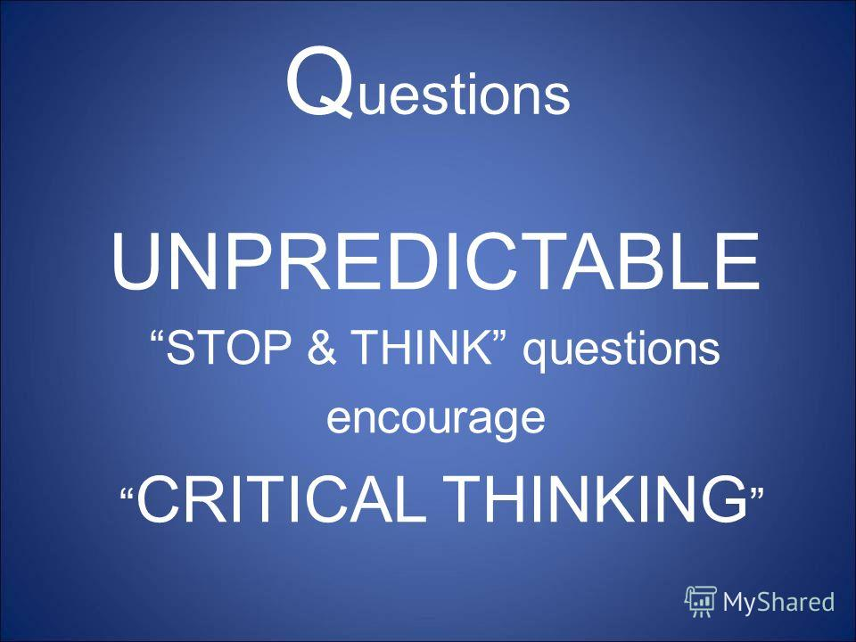 Q uestions UNPREDICTABLE STOP & THINK questions encourage CRITICAL THINKING