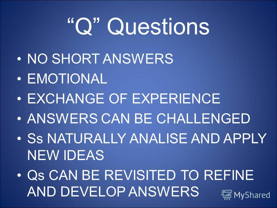 Q Questions NO SHORT ANSWERS EMOTIONAL EXCHANGE OF EXPERIENCE ANSWERS CAN BE CHALLENGED Ss NATURALLY ANALISE AND APPLY NEW IDEAS Qs CAN BE REVISITED TO REFINE AND DEVELOP ANSWERS