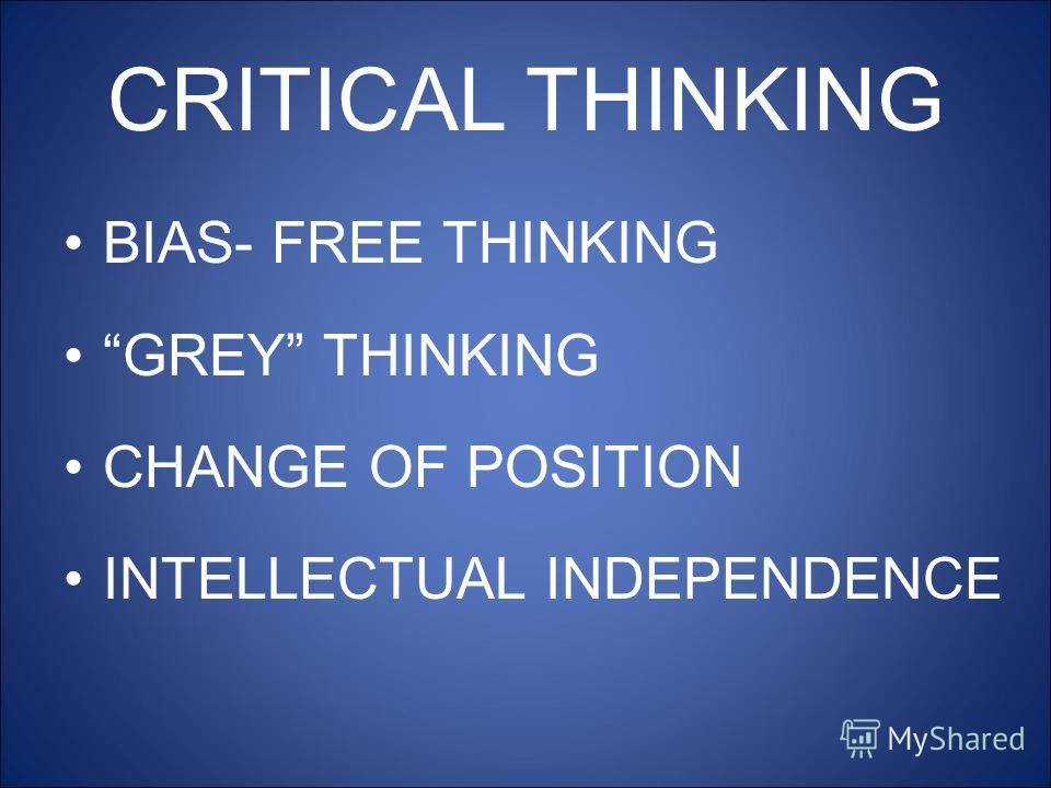 CRITICAL THINKING BIAS- FREE THINKING GREY THINKING CHANGE OF POSITION INTELLECTUAL INDEPENDENCE