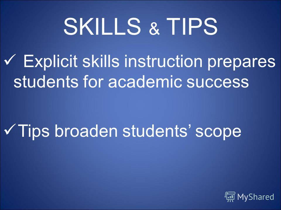 SKILLS & TIPS Explicit skills instruction prepares students for academic success Tips broaden students scope