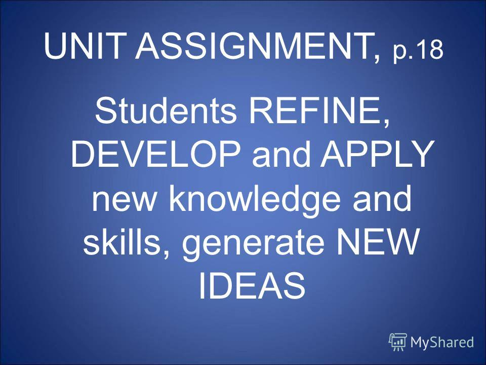 UNIT ASSIGNMENT, p.18 Students REFINE, DEVELOP and APPLY new knowledge and skills, generate NEW IDEAS