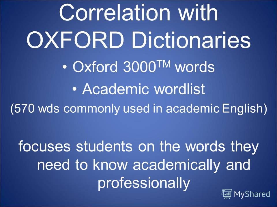 Correlation with OXFORD Dictionaries Oxford 3000 TM words Academic wordlist (570 wds commonly used in academic English) focuses students on the words they need to know academically and professionally