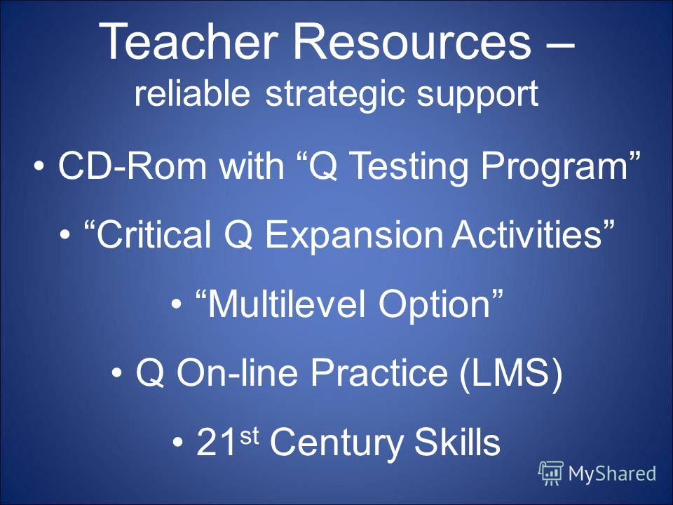 Teacher Resources – reliable strategic support CD-Rom with Q Testing Program Critical Q Expansion Activities Multilevel Option Q On-line Practice (LMS) 21 st Century Skills