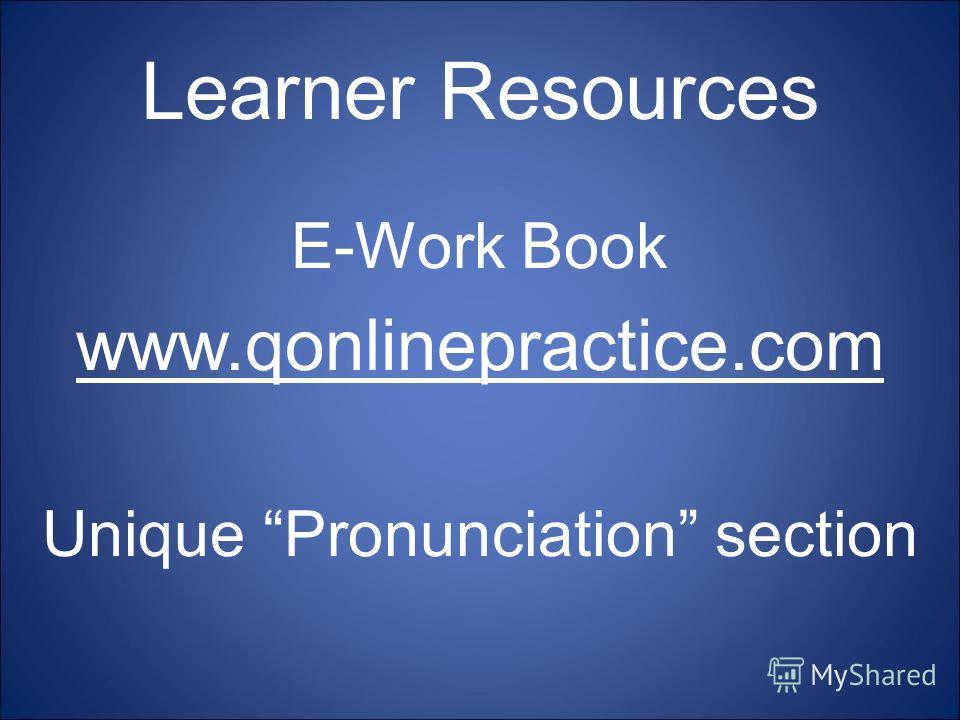 Learner Resources E-Work Book www.qonlinepractice.com Unique Pronunciation section