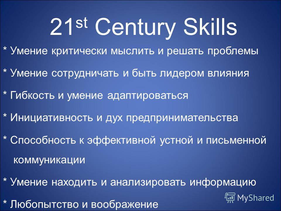 21 st Century Skills * Умение критически мыслить и решать проблемы * Умение сотрудничать и быть лидером влияния * Гибкость и умение адаптироваться * Инициативность и дух предпринимательства * Способность к эффективной устной и письменной коммуникации