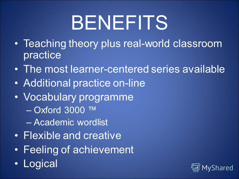 BENEFITS Teaching theory plus real-world classroom practice The most learner-centered series available Additional practice on-line Vocabulary programme –Oxford 3000 –Academic wordlist Flexible and creative Feeling of achievement Logical