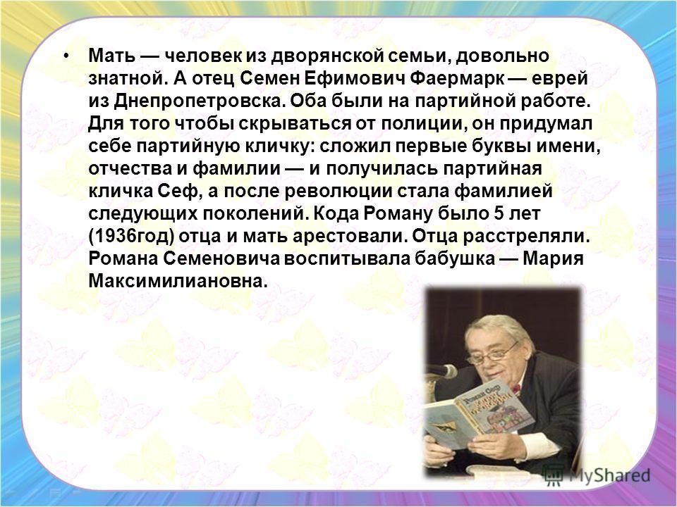 Мать человек из дворянской семьи, довольно знатной. А отец Семен Ефимович Фаермарк еврей из Днепропетровска. Оба были на партийной работе. Для того чтобы скрываться от полиции, он придумал себе партийную кличку: сложил первые буквы имени, отчества и