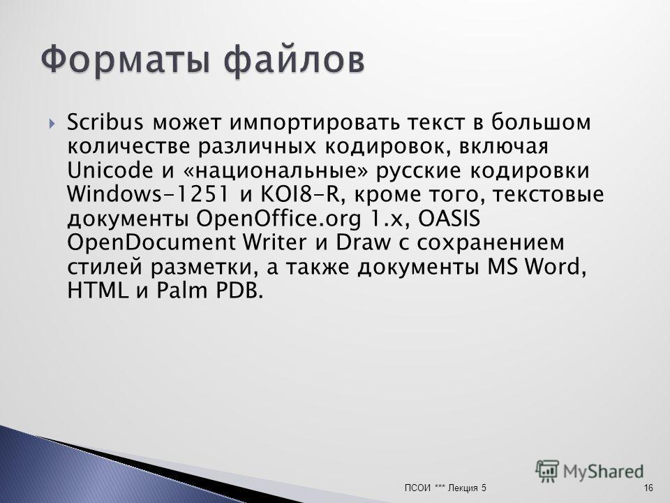 Scribus может импортировать текст в большом количестве различных кодировок, включая Unicode и «национальные» русские кодировки Windows-1251 и KOI8-R, кроме того, текстовые документы OpenOffice.org 1.x, OASIS OpenDocument Writer и Draw с сохранением с