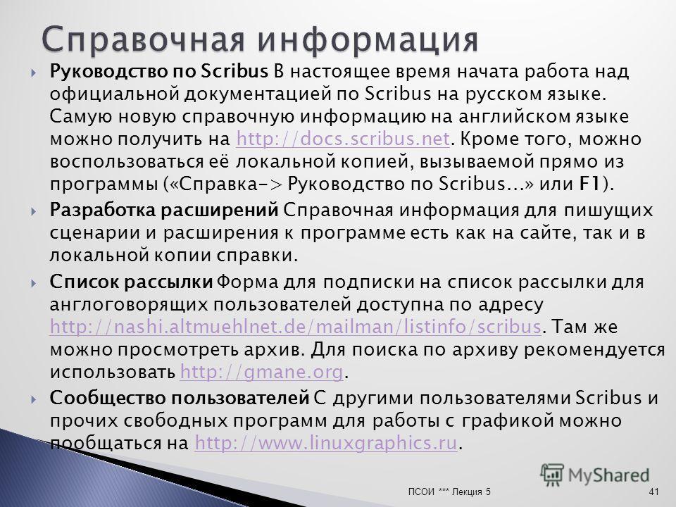 Руководство по Scribus В настоящее время начата работа над официальной документацией по Scribus на русском языке. Самую новую справочную информацию на английском языке можно получить на http://docs.scribus.net. Кроме того, можно воспользоваться её ло