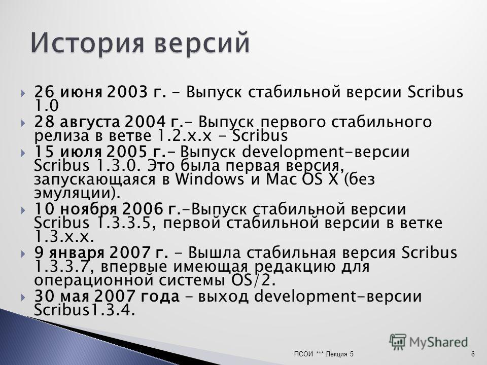 26 июня 2003 г. - Выпуск стабильной версии Scribus 1.0 28 августа 2004 г.- Выпуск первого стабильного релиза в ветве 1.2.x.x - Scribus 15 июля 2005 г.- Выпуск development-версии Scribus 1.3.0. Это была первая версия, запускающаяся в Windows и Mac OS