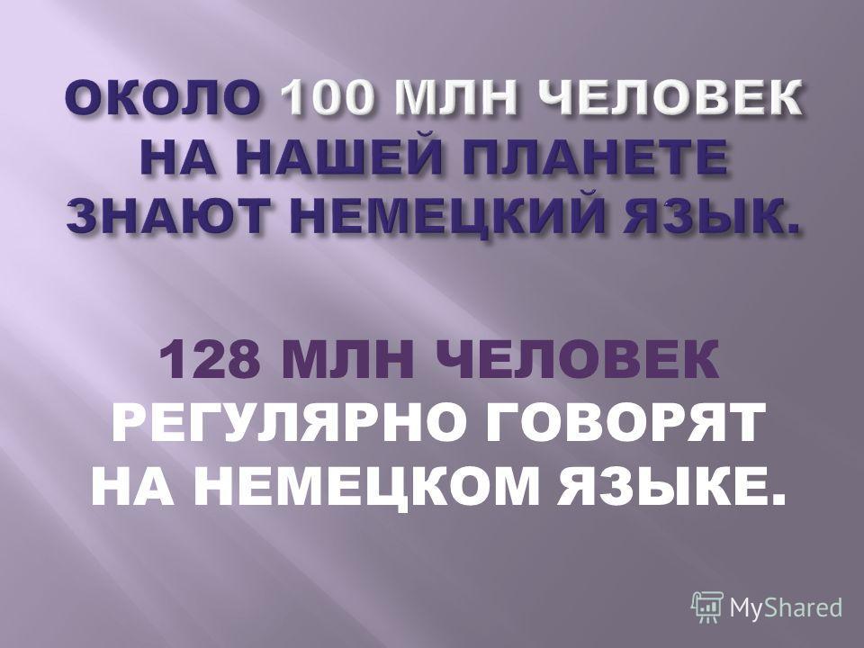 128 МЛН ЧЕЛОВЕК РЕГУЛЯРНО ГОВОРЯТ НА НЕМЕЦКОМ ЯЗЫКЕ.
