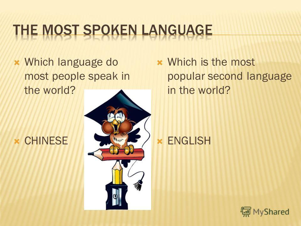 Which language do most people speak in the world? CHINESE Which is the most popular second language in the world? ENGLISH