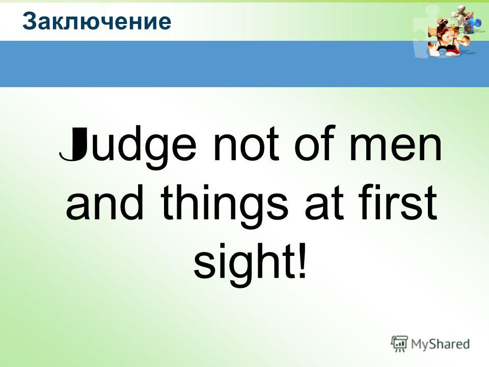 Заключение J udge not of men and things at first sight!