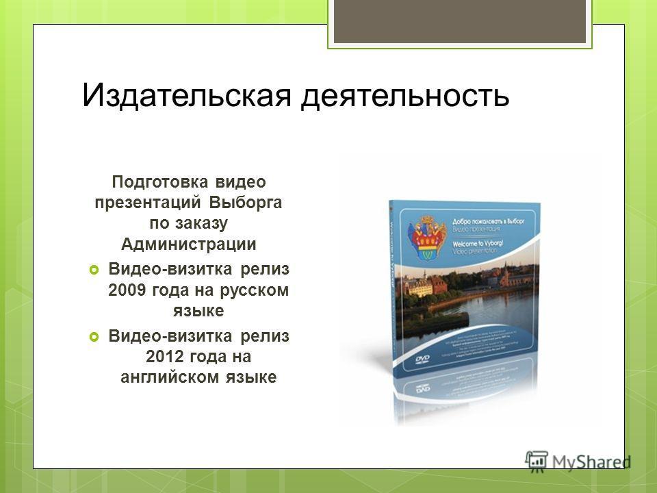 Издательская деятельность Подготовка видео презентаций Выборга по заказу Администрации Видео-визитка релиз 2009 года на русском языке Видео-визитка релиз 2012 года на английском языке