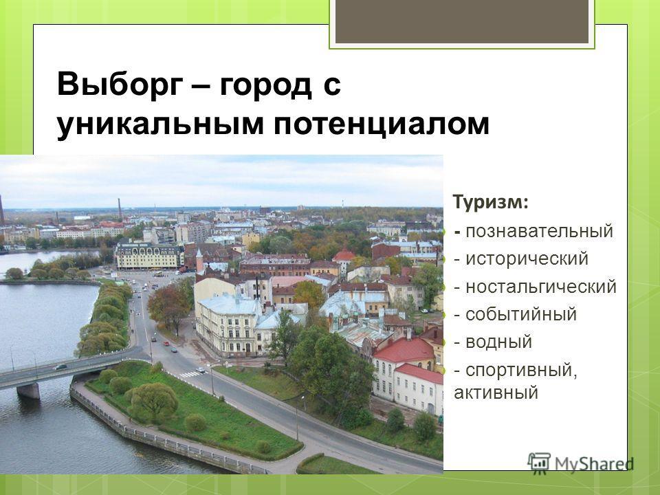 Туризм: - познавательный - исторический - ностальгический - событийный - водный - спортивный, активный Выборг – город с уникальным потенциалом