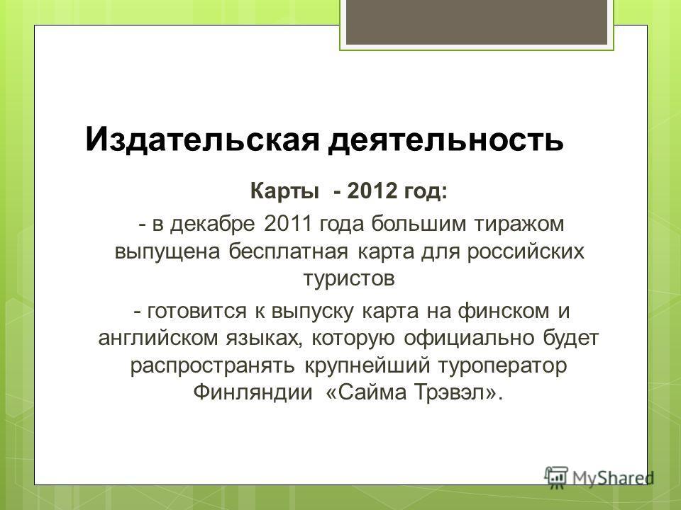 Издательская деятельность Карты - 2012 год: - в декабре 2011 года большим тиражом выпущена бесплатная карта для российских туристов - готовится к выпуску карта на финском и английском языках, которую официально будет распространять крупнейший туропер