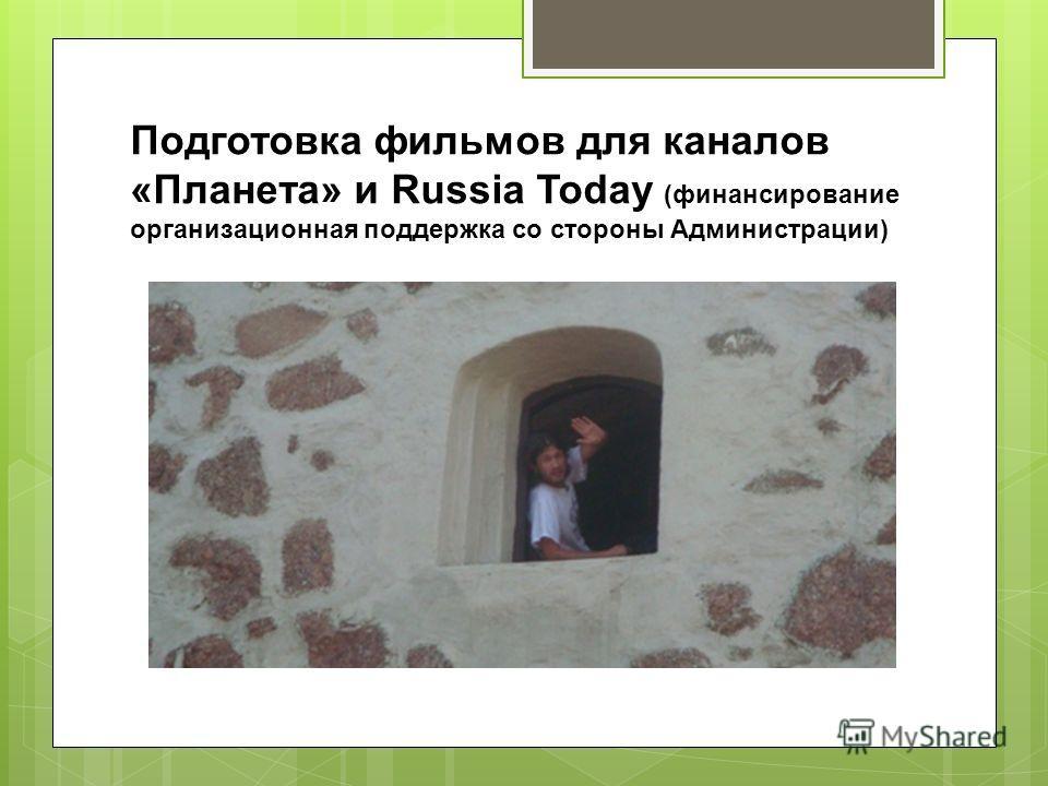 Подготовка фильмов для каналов «Планета» и Russia Today (финансирование организационная поддержка со стороны Администрации)