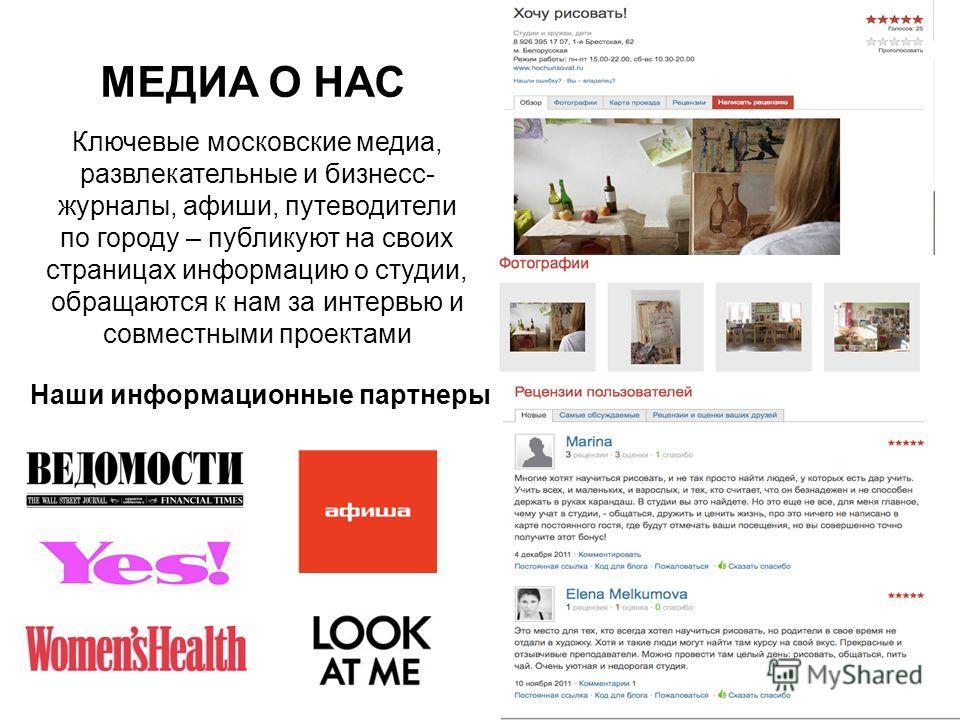 МЕДИА О НАС Ключевые московские медиа, развлекательные и бизнесс- журналы, афиши, путеводители по городу – публикуют на своих страницах информацию о студии, обращаются к нам за интервью и совместными проектами Наши информационные партнеры