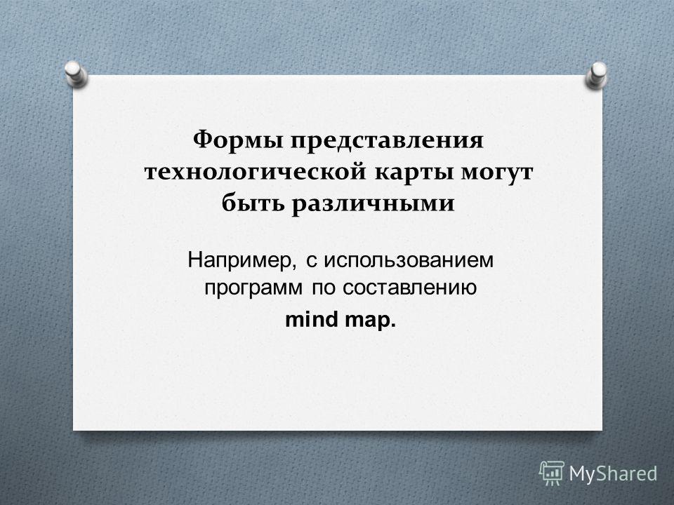 Формы представления технологической карты могут быть различными Например, с использованием программ по составлению mind map.