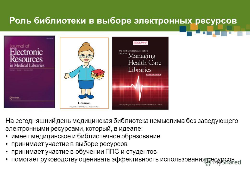 Роль библиотеки в выборе электронных ресурсов На сегодняшний день медицинская библиотека немыслима без заведующего электронными ресурсами, который, в идеале: имеет медицинское и библиотечное образование принимает участие в выборе ресурсов принимает у