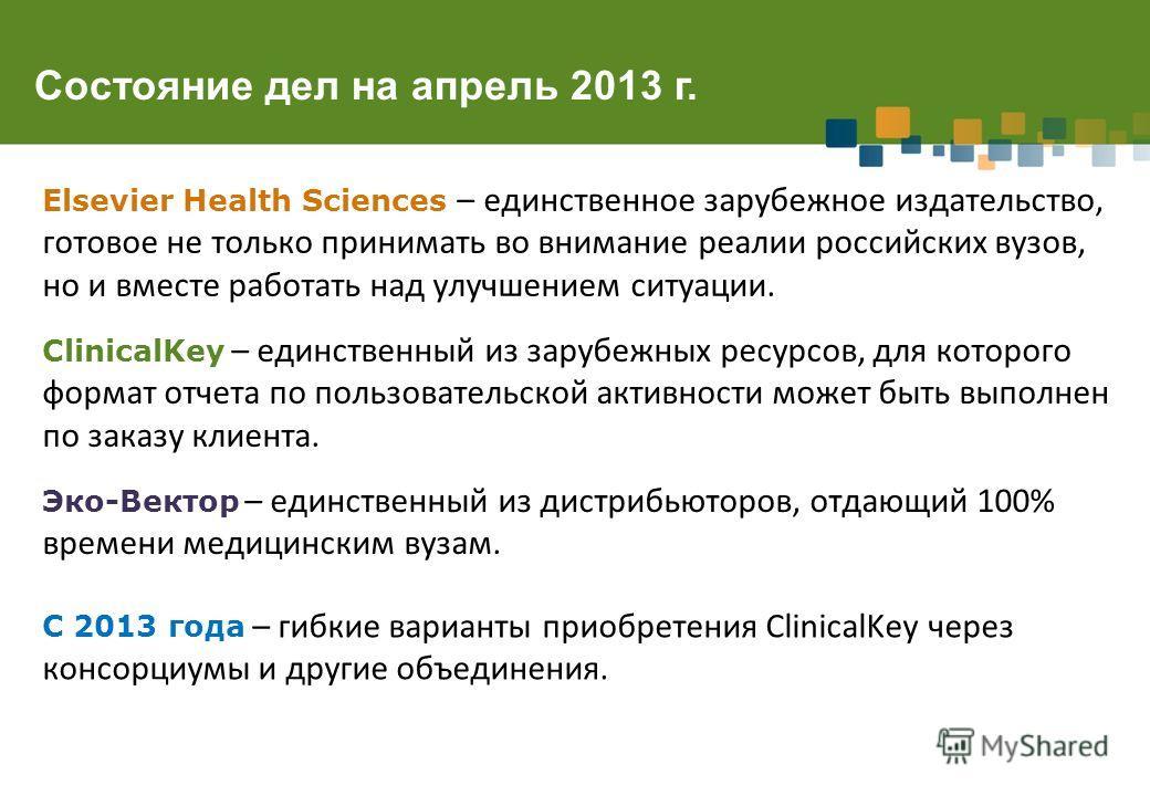 Состояние дел на апрель 2013 г. Elsevier Health Sciences – единственное зарубежное издательство, готовое не только принимать во внимание реалии российских вузов, но и вместе работать над улучшением ситуации. ClinicalKey – единственный из зарубежных р