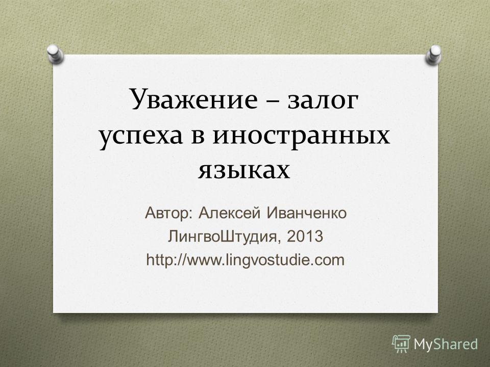 Уважение – залог успеха в иностранных языках Автор : Алексей Иванченко ЛингвоШтудия, 2013 http://www.lingvostudie.com
