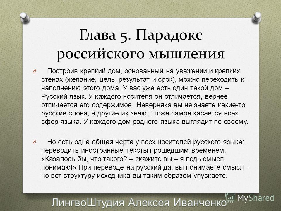 Глава 5. Парадокс российского мышления O Построив крепкий дом, основанный на уважении и крепких стенах ( желание, цель, результат и срок ), можно переходить к наполнению этого дома. У вас уже есть один такой дом – Русский язык. У каждого носителя он