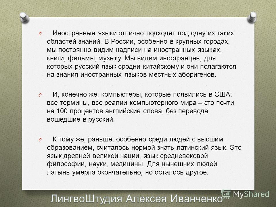 O Иностранные языки отлично подходят под одну из таких областей знаний. В России, особенно в крупных городах, мы постоянно видим надписи на иностранных языках, книги, фильмы, музыку. Мы видим иностранцев, для которых русский язык сродни китайскому и