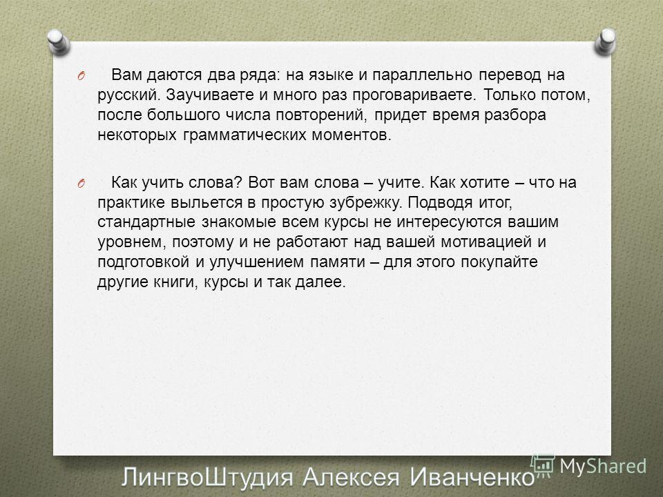 O Вам даются два ряда : на языке и параллельно перевод на русский. Заучиваете и много раз проговариваете. Только потом, после большого числа повторений, придет время разбора некоторых грамматических моментов. O Как учить слова ? Вот вам слова – учите