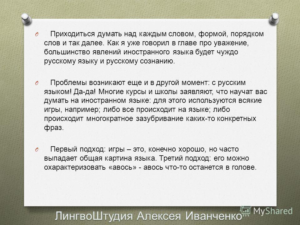 O Приходиться думать над каждым словом, формой, порядком слов и так далее. Как я уже говорил в главе про уважение, большинство явлений иностранного языка будет чуждо русскому языку и русскому сознанию. O Проблемы возникают еще и в другой момент : с р