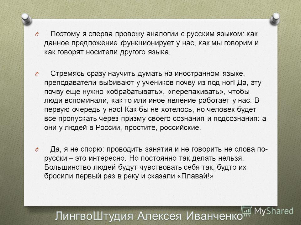 O Поэтому я сперва провожу аналогии с русским языком : как данное предложение функционирует у нас, как мы говорим и как говорят носители другого языка. O Стремясь сразу научить думать на иностранном языке, преподаватели выбивают у учеников почву из п