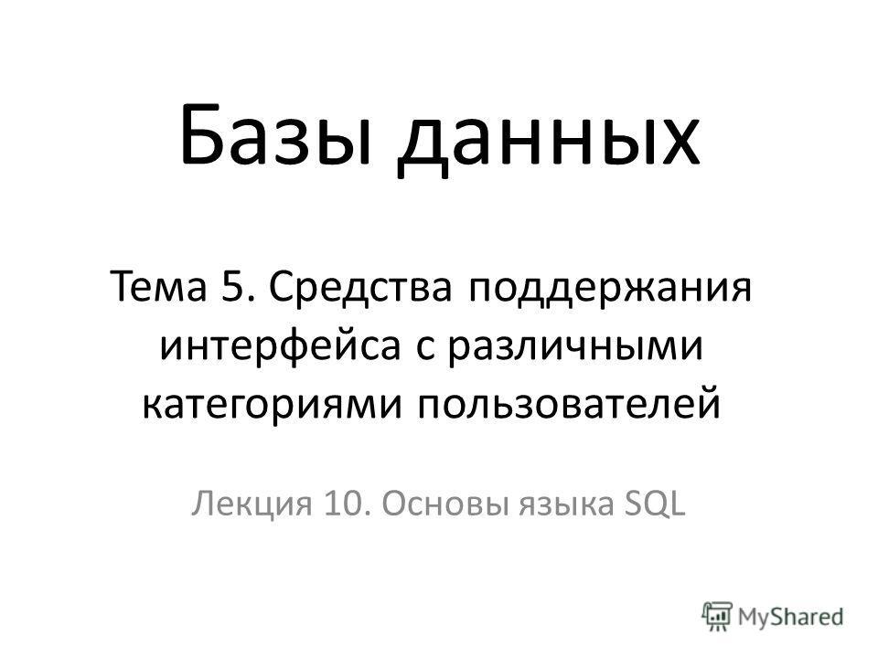 Тема 5. Средства поддержания интерфейса с различными категориями пользователей Лекция 10. Основы языка SQL Базы данных