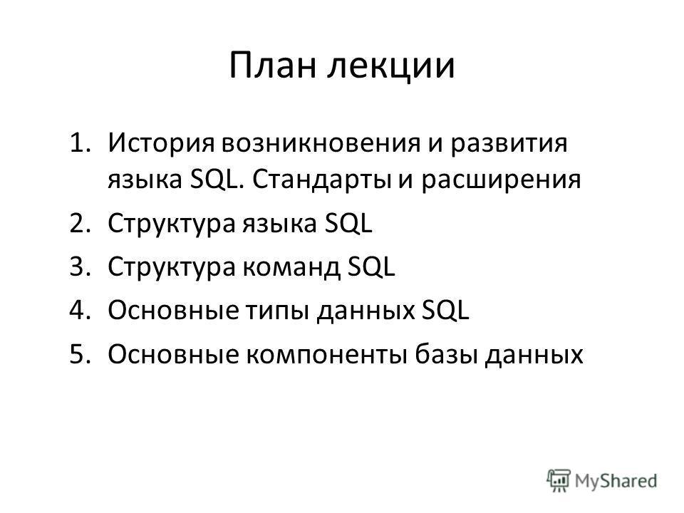 План лекции 1.История возникновения и развития языка SQL. Стандарты и расширения 2.Структура языка SQL 3.Структура команд SQL 4.Основные типы данных SQL 5.Основные компоненты базы данных