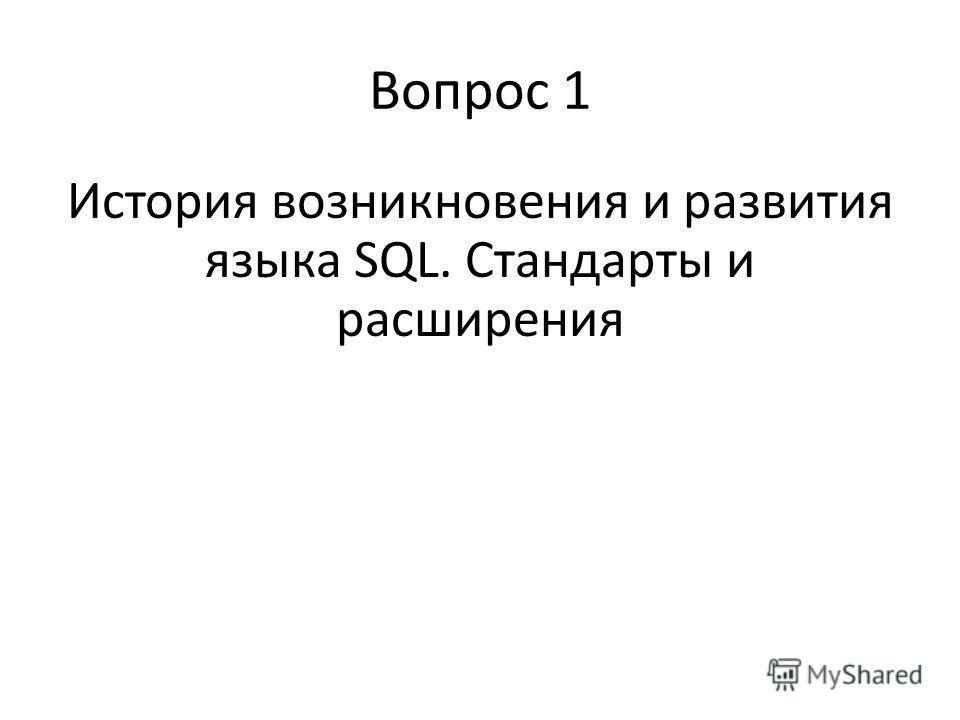Вопрос 1 История возникновения и развития языка SQL. Стандарты и расширения