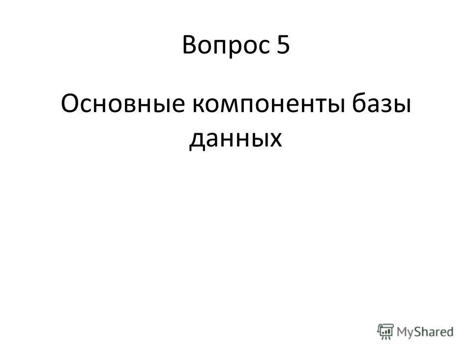 Вопрос 5 Основные компоненты базы данных