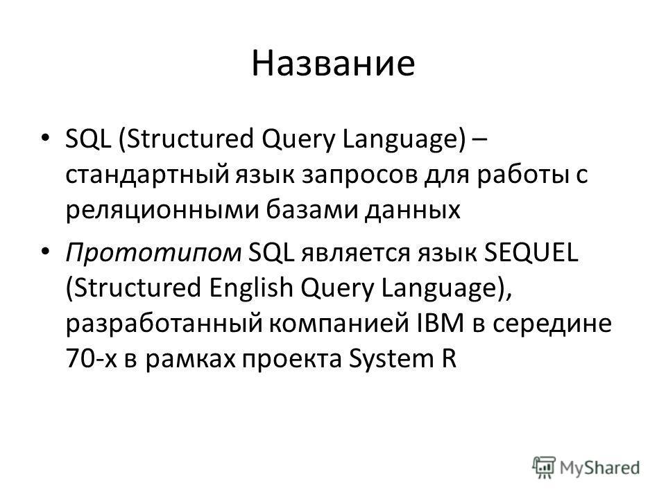 Название SQL (Structured Query Language) – стандартный язык запросов для работы с реляционными базами данных Прототипом SQL является язык SEQUEL (Structured English Query Language), разработанный компанией IBM в середине 70-х в рамках проекта System